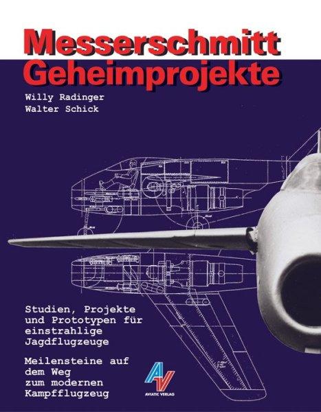 Messerschmitt Geheimprojekte — Studien, Projekte und Prototypen für einstrahlige Jagdflugzeuge